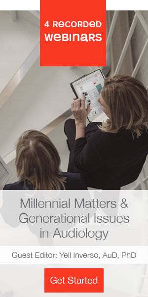 4 recorded webinars | Millennial Matters & Generational Issues in Audiology | Guest Editor: Yell Inverso, Aud, PhD |