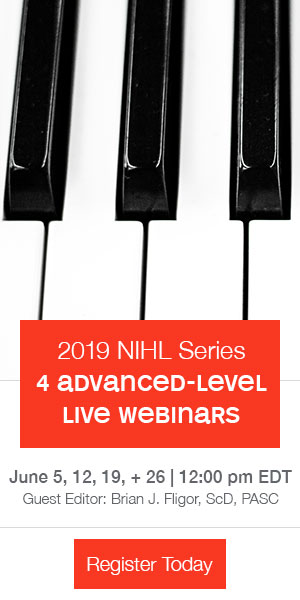 2019 NIHL Series | 4 advanced-level live webinars | June 5, 12, 19, + 26 | 12:00 pm EDT | Guest Editor: Brian J. Fligor, ScD, PA