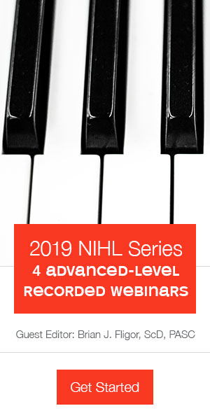 2019 NIHL series | 4 Advanced Level Recorded Webinars | Guest editor: Brian J. Fligor, ScD, PASC |